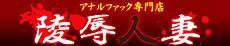アナルファック専門店 陵辱人妻-りょうじょく-山形・新庄・米沢店